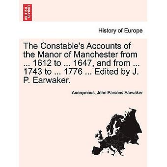The Constables Accounts of the Manor of Manchester from ... 1612 to ... 1647 and from ... 1743 to ... 1776 ... Edited by J. P. Earwaker. by Anonymous