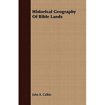 Historical Geography Of Bible Lands by Calkin & John B.