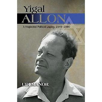 Yigal Allon - A Neglected Political Legacy - 19491980 by Yigal Allon -