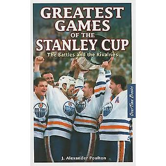 Greatest Games of the Stanley Cup - The Battles and the Rivalries by J