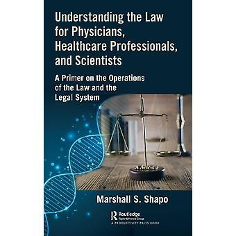Understanding the Law for Physicians Healthcare Professionals and Scientists  A Primer on the Operations of the Law and the Legal System by S. Shapo & Marshall