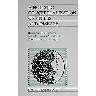 A Holistic Conceptualization of Stress and Disease by Benjamin H Newb