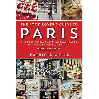 The Food Lovers Guide to Paris The Best Restaurants Bistros Cafes Markets Bakeries and More by Workman Publishing & Patricia Wells