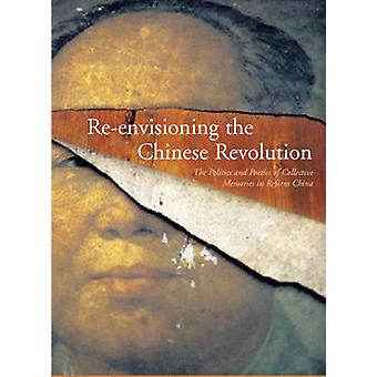 Re-Envisioning the Chinese Revolution - The Politics and Poetics of Co