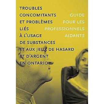 Troubles concomitants et problmes lis  lusage de substances et aux jeux de hasard et dargent en Ontario  Guide pour les professionnels aidants by CAMH