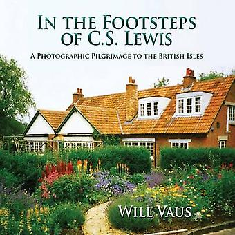 In the Footsteps of C. S. Lewis A Photographic Pilgrimage to the British Isles by Vaus & Will
