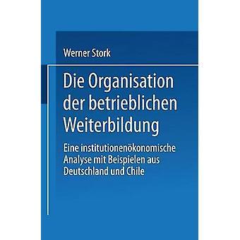 Die Organisation der betrieblichen Weiterbildung  Eine institutionenkonomische Analyse mit Beispielen aus Deutschland und Chile by Stork & Werner