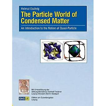 The Particle World of Condensed MatterAn Introduction to the Notion of QuasiParticle by Eschrig & Helmut
