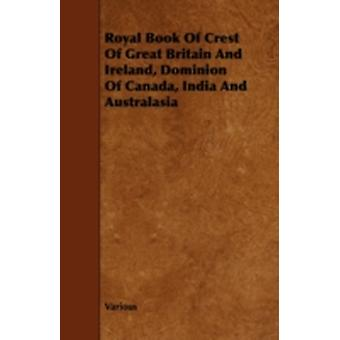 Royal Book of Crest of Great Britain and Ireland Dominion of Canada India and Australasia by Various