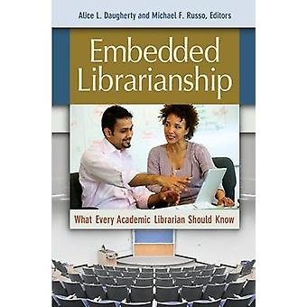 Embedded Librarianship What Every Academic Librarian Should Know by Daugherty & Alice L.