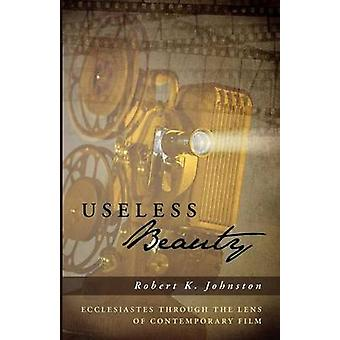 Useless Beauty Ecclesiastes Through the Lens of Contemporary Film by Johnston & Robert K.