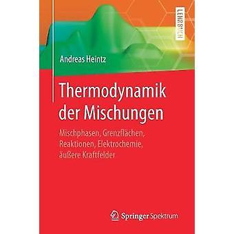 Thermodynamik der Mischungen  Mischphasen Grenzflchen Reaktionen Elektrochemie uere Kraftfelder by Heintz & Andreas