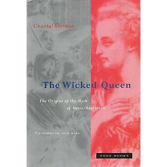 The Wicked Queen - The Origins of the Myth of Marie-Antoinette by Chan
