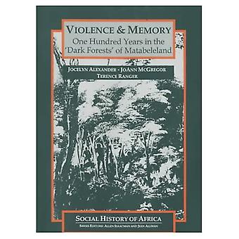 Violence and Memory: One Hundred Years in the Dark Forests of Matabeleland, Zimbabwe (Social History of� Africa S.)
