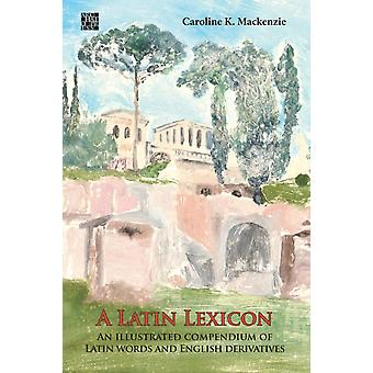 A Latin Lexicon An Illustrated Compendium of Latin Words and English Derivatives by Mackenzie & Caroline K.