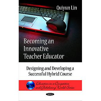 Becoming an Innovative Teacher Educator  Designing amp Developing a Successful Hybrid Course by Quiyun Lin