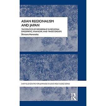 Asian Regionalism and Japan  The Politics of Membership in Regional Diplomatic Financial and Trade Groups by Hamanaka & Shintaro