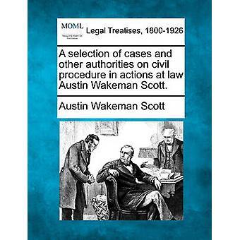 A selection of cases and other authorities on civil procedure in actions at law  Austin Wakeman Scott. by Scott & Austin Wakeman