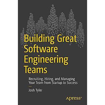 Building Great Software Engineering Teams - Recruiting - Hiring - and