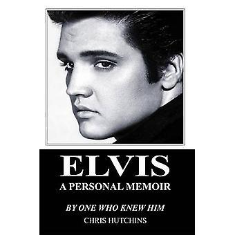 Elvis A Personal Memoir by Hutchins & Chris