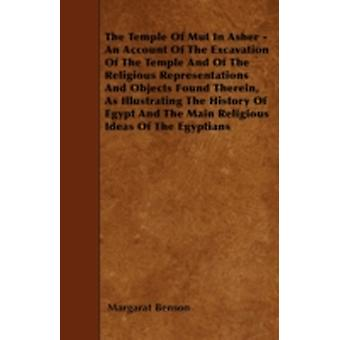 The Temple Of Mut In Asher  An Account Of The Excavation Of The Temple And Of The Religious Representations And Objects Found Therein As Illustrating The History Of Egypt And The Main Religious Idea by Benson & Margarat