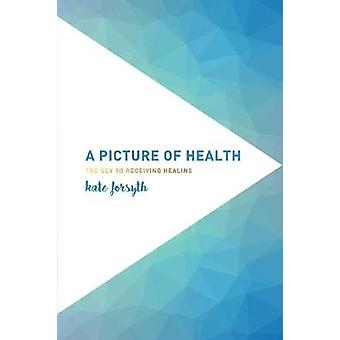 A Picture of Health The Key to Receiving Healing by Forsyth & Kate