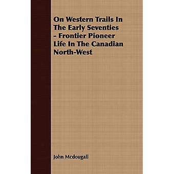 On Western Trails In The Early Seventies  Frontier Pioneer Life In The Canadian NorthWest by Mcdougall & John