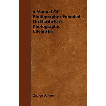 A Manual Of Photography  Founded On Hardwichs Photographic Chemistry by Dawson & George
