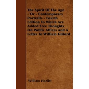 The Spirit Of The Age  Or  Contemporary Portraits  Fourth Edition To Which Are Added Free Thoughts On Public Affiars And A Letter To William Gifford by Hazlitt & William