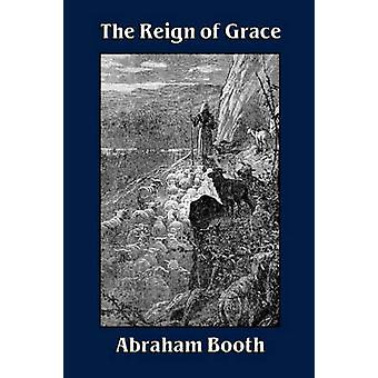 The Reign of Grace From Its Rise to Its Consummation by Booth & Abraham