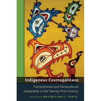 Indigenous Cosmopolitans  Transnational and Transcultural Indigeneity in the TwentyFirst Century by Edited by maximilian C Forte
