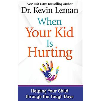 When Your Kid Is Hurting - Helping Your Child through the Tough Days b
