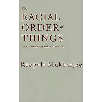 The Racial Order Of Things - Cultural Imaginaries Of The Post-Soul Era