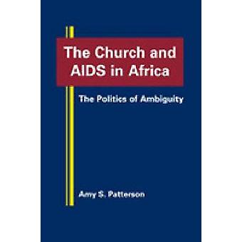 The Church and AIDS in Africa - The Politics of Ambiguity by Amy S. Pa