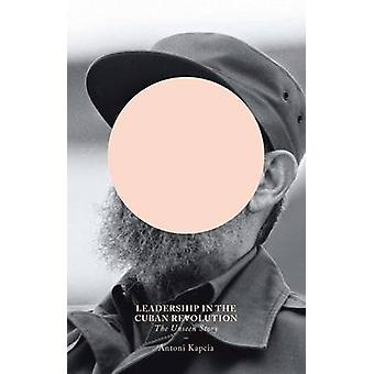 Leadership in the Cuban Revolution - The Unseen Story by Antoni Kapcia