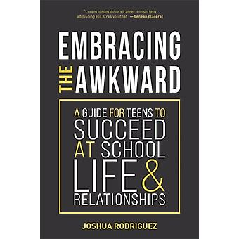 Embracing the Awkward  A Guide for Teens to Succeed at School Life and Relationships by JOSHUA RODRIGUEZ