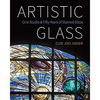 Artistic Glass - One Studio and Fifty Years of Stained Glass by Cloe J
