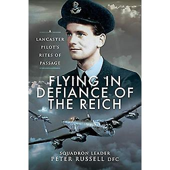 Flying in Defiance of the Reich - A Lancaster Pilot's Rites of Passage