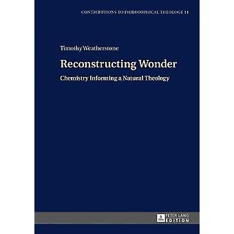 Reconstructing Wonder Chemistry Informing a Natural Theology 14 Contributions to Philosophical Theology
