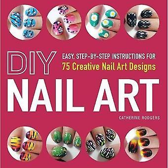 DIY Nail Art: Eenvoudige, stapsgewijze instructies voor 75 creatieve Nail Art ontwerpen