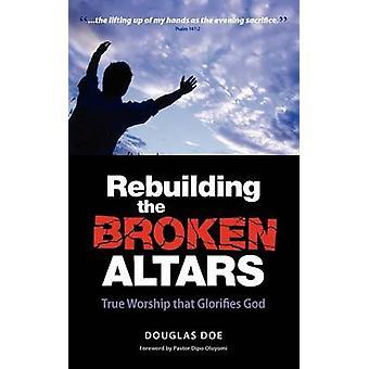 Rebuilding the Broken Altars  True Worship That Glorifies God by Douglas & Doe