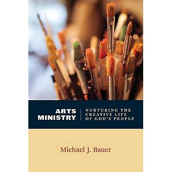 Arts Ministry - Nurturing the Creative Life of God's People by Michael