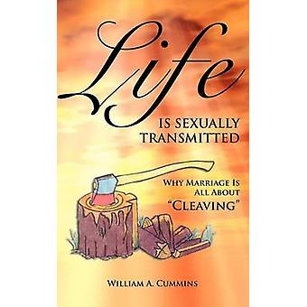 Life Is Sexually Transmitted Why Marriage is all about Cleaving by Cummins & William A.