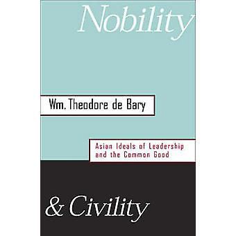Nobility and Civility  Asian Ideals of Leadership and the Common Good by William Theodore De Bary
