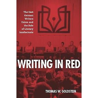 Writing in Red The East German Writers Union and the Role of Literary Intellectuals by Goldstein & Thomas W.