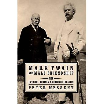 Mark Twain and Male Friendship The Twichell Howells and Rogers Friendships von Messent & Peter
