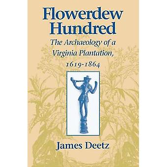 Flowerdew Hundred Flowerdew Hundred The Archaeology of a Virginia Plantation 16191864 the Archaeology of a Virginia Plantation 16191864 by Deetz & James