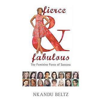 Fierce and Fabulous  The Feminine Force of Success by Beltz & Nkandu M