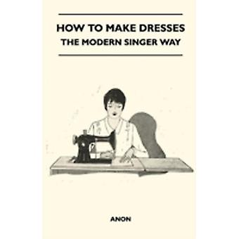 How To Make Dresses  The Modern Singer Way by Anon