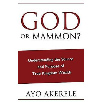 God or Mammon Understanding the Source and Purpose of True Kingdom Wealth by Akerele & Ayo